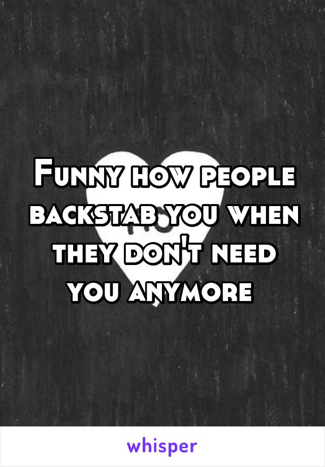 Funny how people backstab you when they don't need you anymore