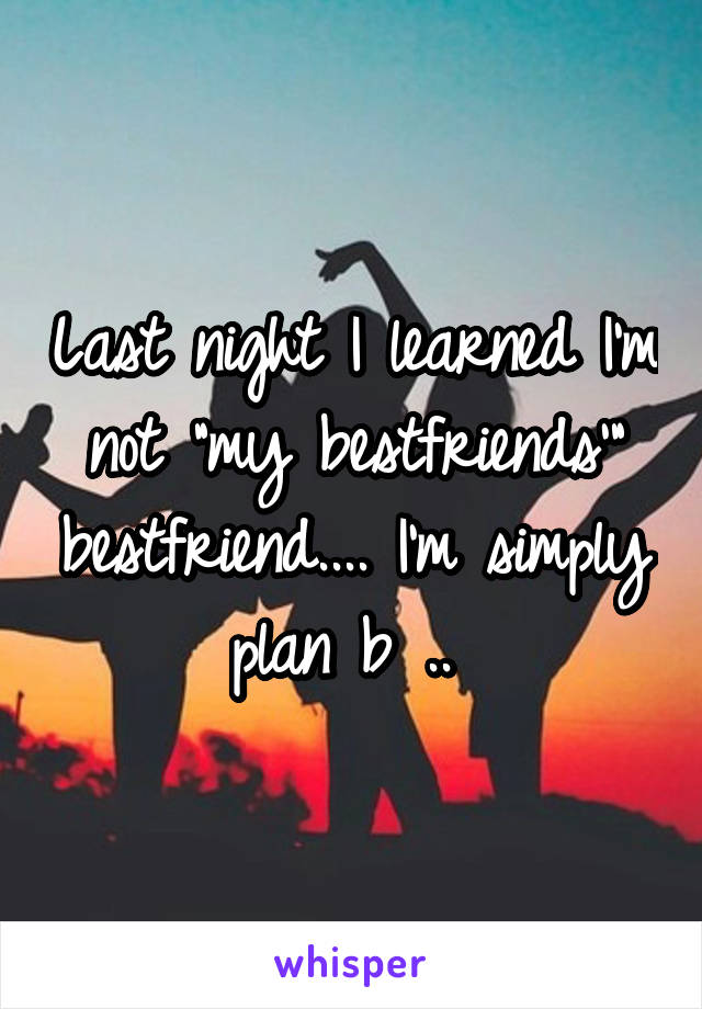 """Last night I learned I'm not """"my bestfriends'"""" bestfriend.... I'm simply plan b .."""