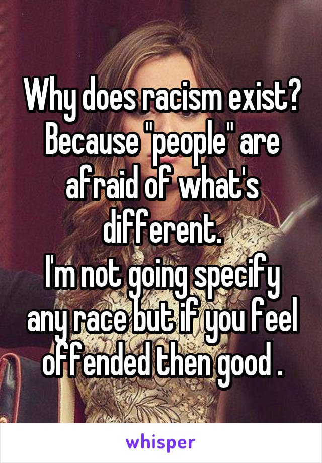 """Why does racism exist? Because """"people"""" are afraid of what's different. I'm not going specify any race but if you feel offended then good ."""
