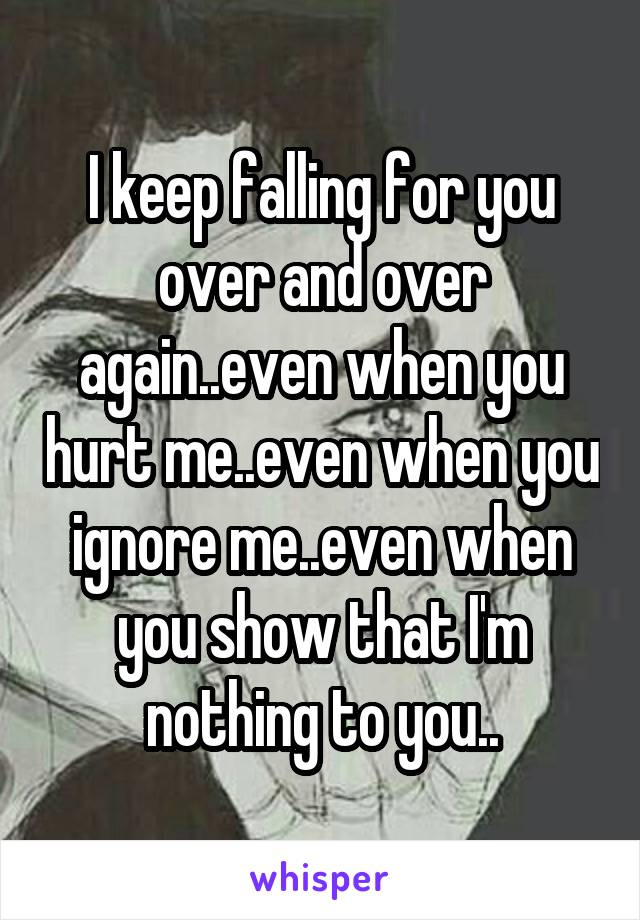 I keep falling for you over and over again..even when you hurt me..even when you ignore me..even when you show that I'm nothing to you..