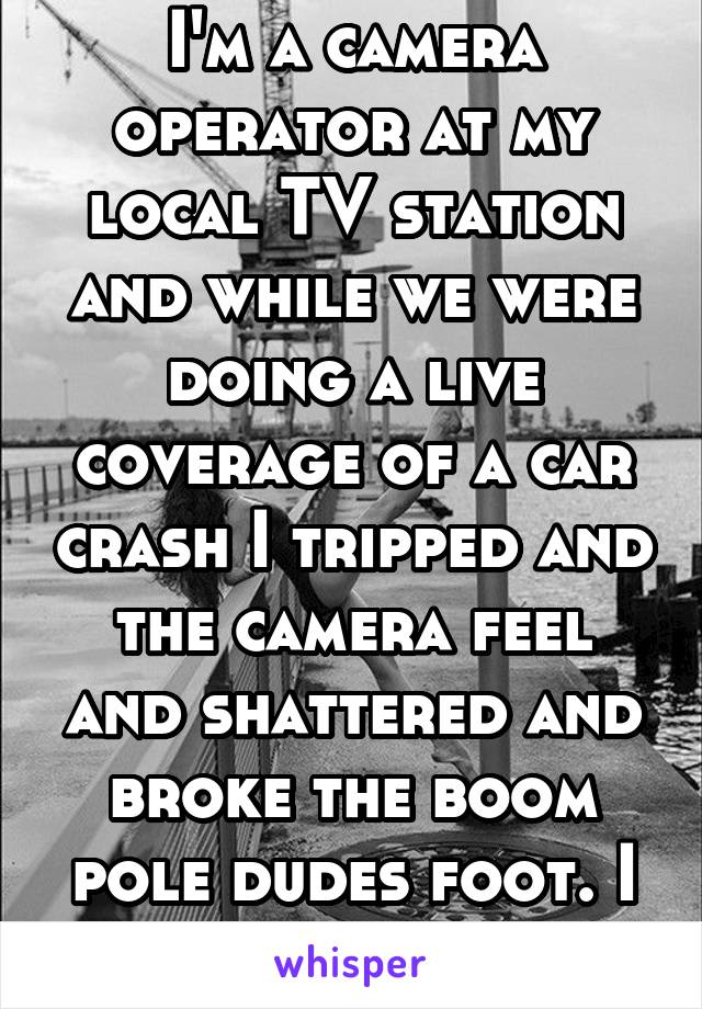 I'm a camera operator at my local TV station and while we were doing a live coverage of a car crash I tripped and the camera feel and shattered and broke the boom pole dudes foot. I was fired and sued