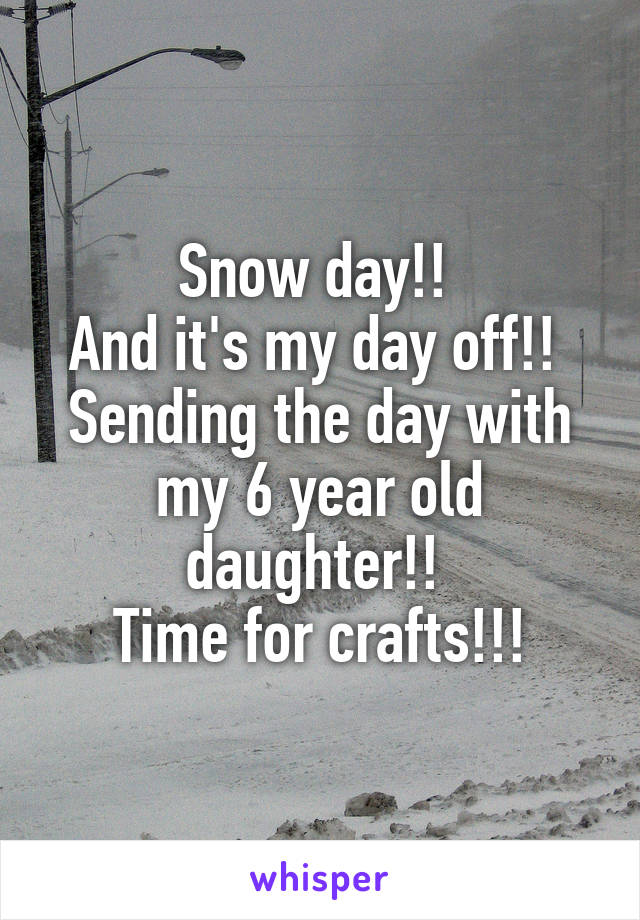 Snow day!!  And it's my day off!!  Sending the day with my 6 year old daughter!!  Time for crafts!!!