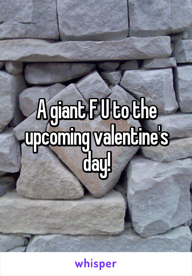 A giant F U to the upcoming valentine's day!