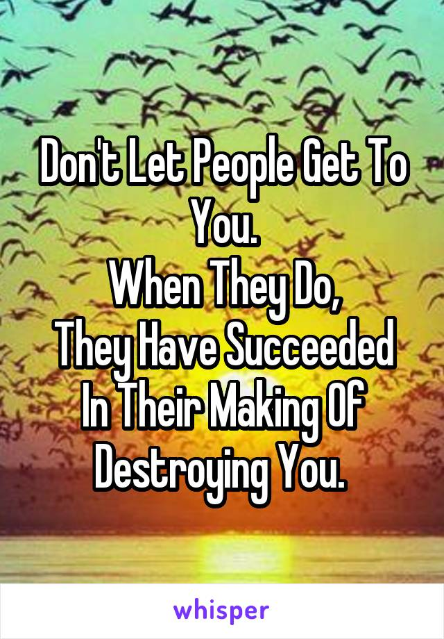 Don't Let People Get To You. When They Do, They Have Succeeded In Their Making Of Destroying You.