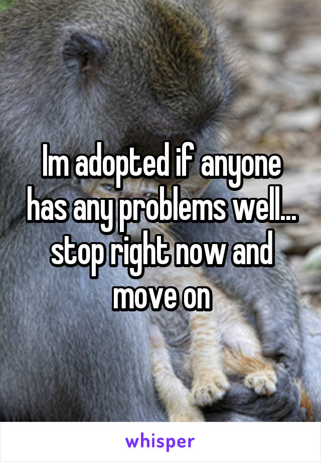 Im adopted if anyone has any problems well... stop right now and move on