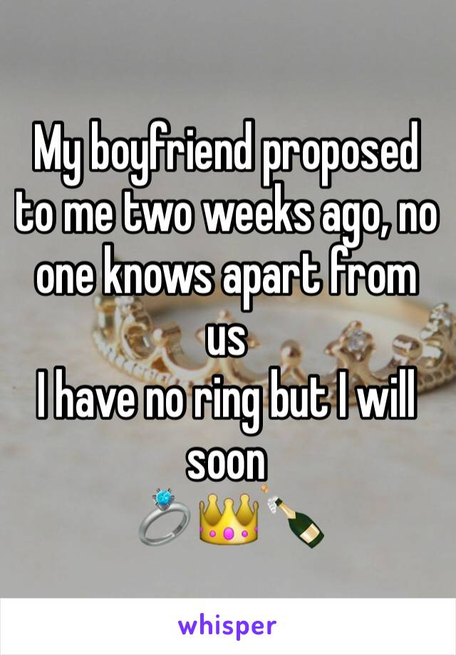 My boyfriend proposed to me two weeks ago, no one knows apart from us I have no ring but I will soon  💍👑🍾