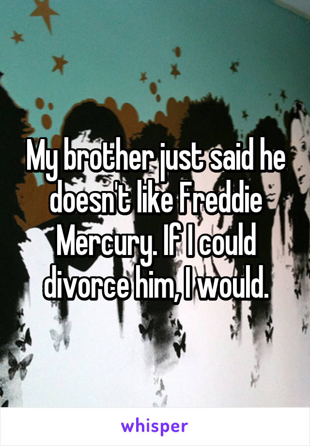 My brother just said he doesn't like Freddie Mercury. If I could divorce him, I would.
