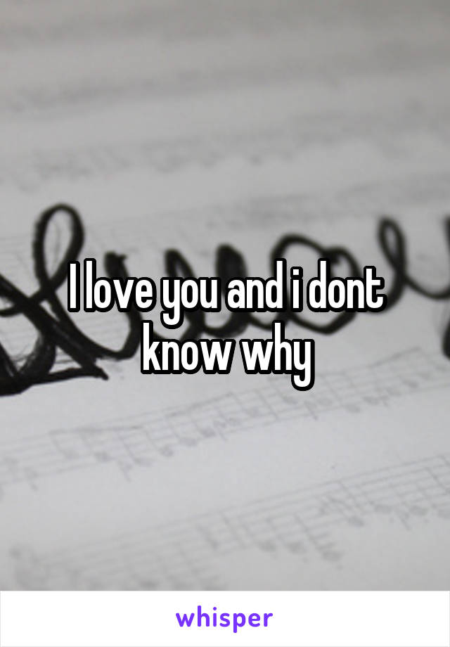 I love you and i dont know why
