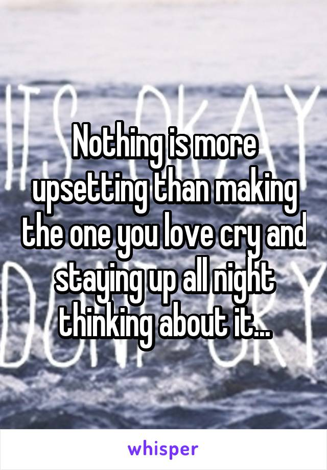 Nothing is more upsetting than making the one you love cry and staying up all night thinking about it...