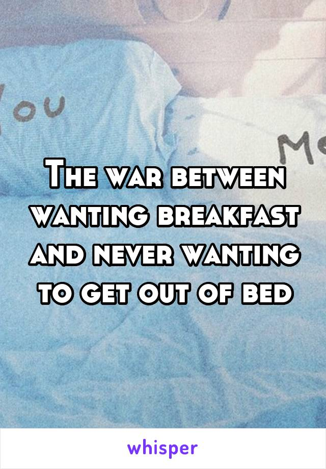 The war between wanting breakfast and never wanting to get out of bed