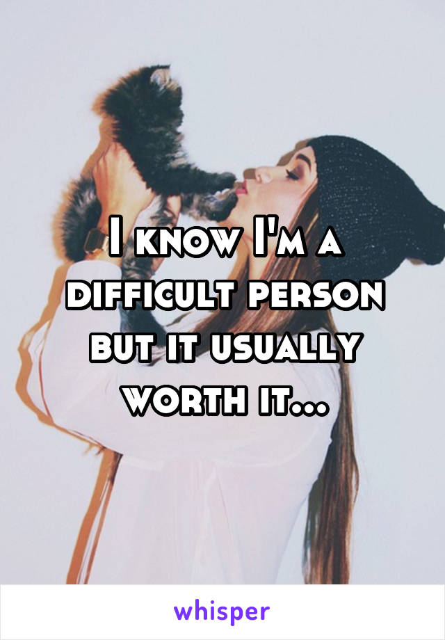 I know I'm a difficult person but it usually worth it...