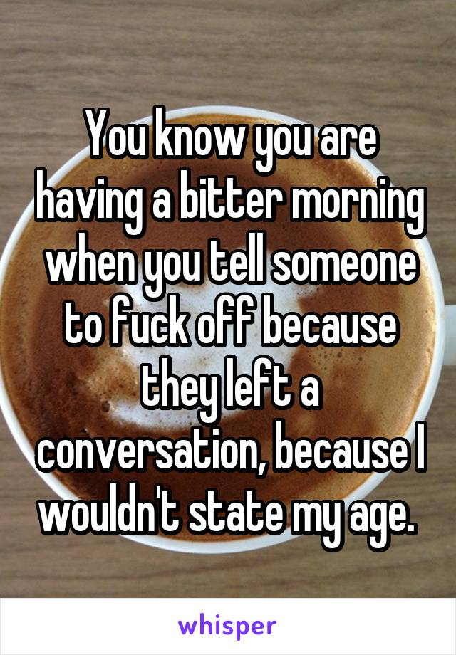 You know you are having a bitter morning when you tell someone to fuck off because they left a conversation, because I wouldn't state my age.