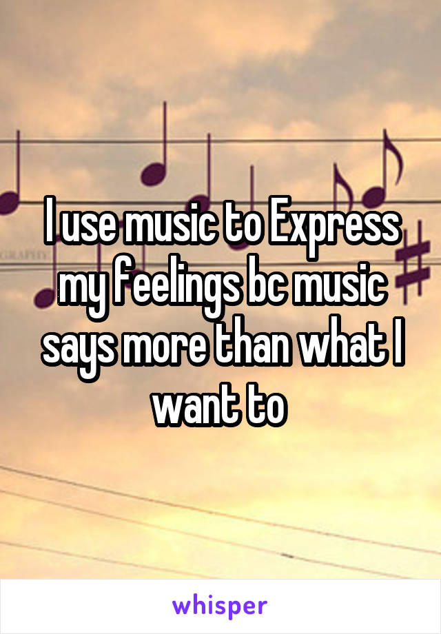 I use music to Express my feelings bc music says more than what I want to
