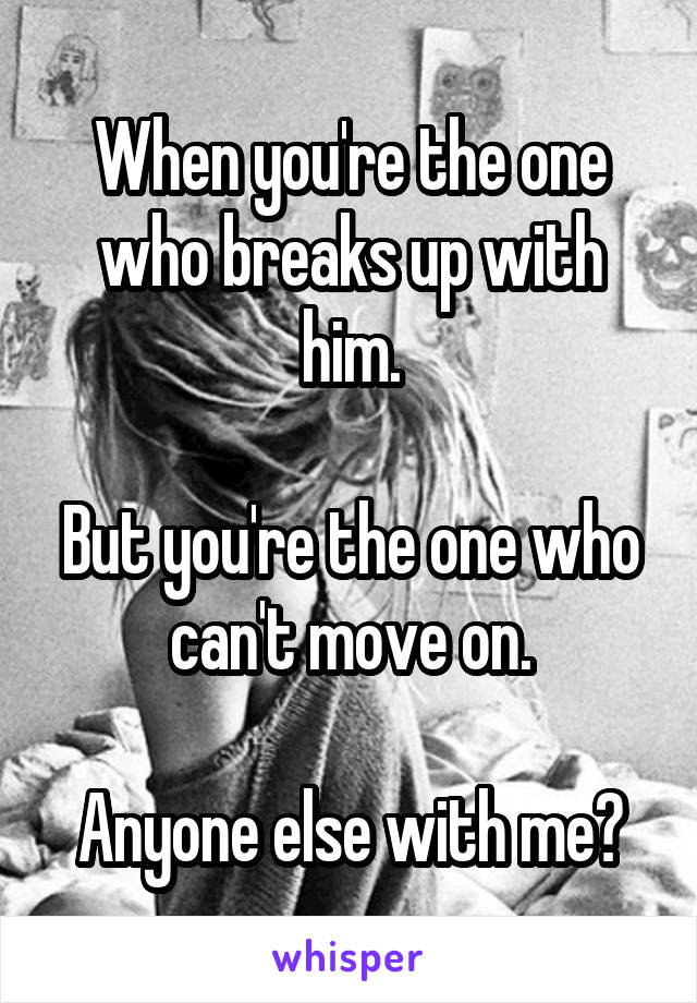 When you're the one who breaks up with him.  But you're the one who can't move on.  Anyone else with me?
