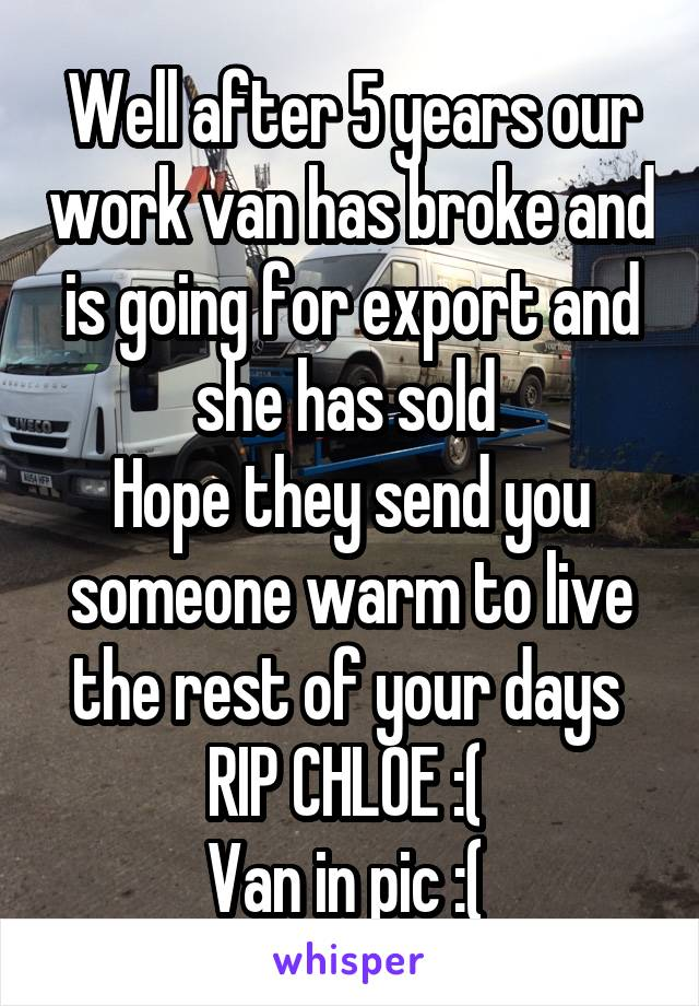 Well after 5 years our work van has broke and is going for export and she has sold  Hope they send you someone warm to live the rest of your days  RIP CHLOE :(  Van in pic :(