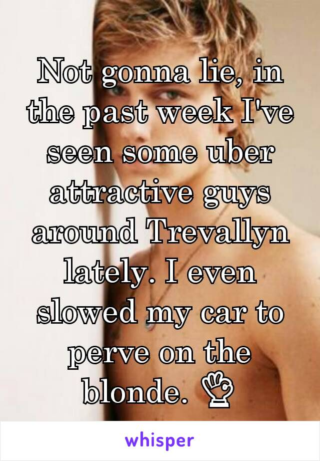 Not gonna lie, in the past week I've seen some uber attractive guys around Trevallyn lately. I even slowed my car to perve on the blonde. 👌