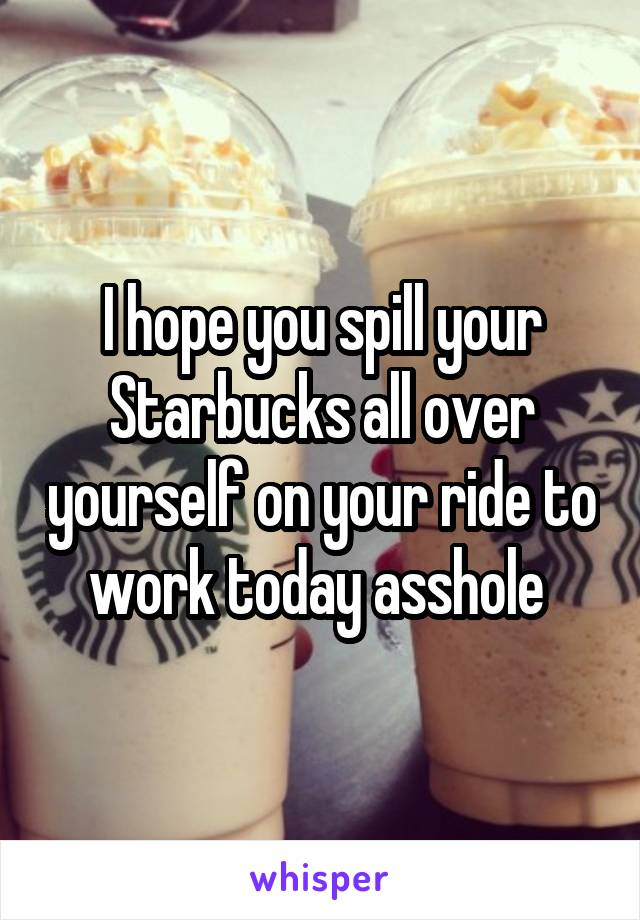 I hope you spill your Starbucks all over yourself on your ride to work today asshole