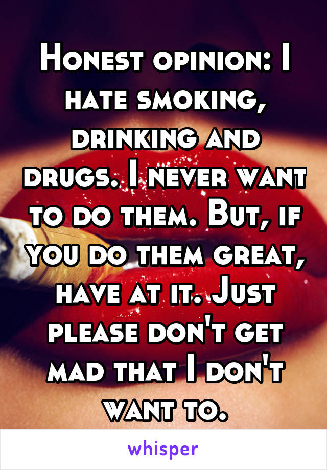 Honest opinion: I hate smoking, drinking and drugs. I never want to do them. But, if you do them great, have at it. Just please don't get mad that I don't want to.