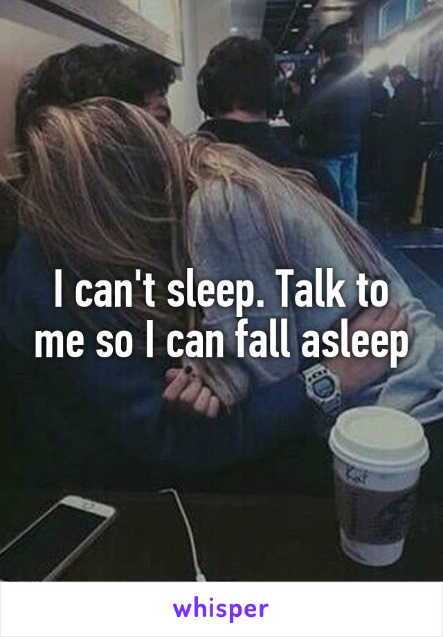 I can't sleep. Talk to me so I can fall asleep
