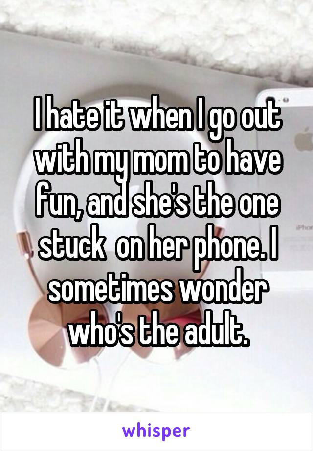 I hate it when I go out with my mom to have fun, and she's the one stuck  on her phone. I sometimes wonder who's the adult.