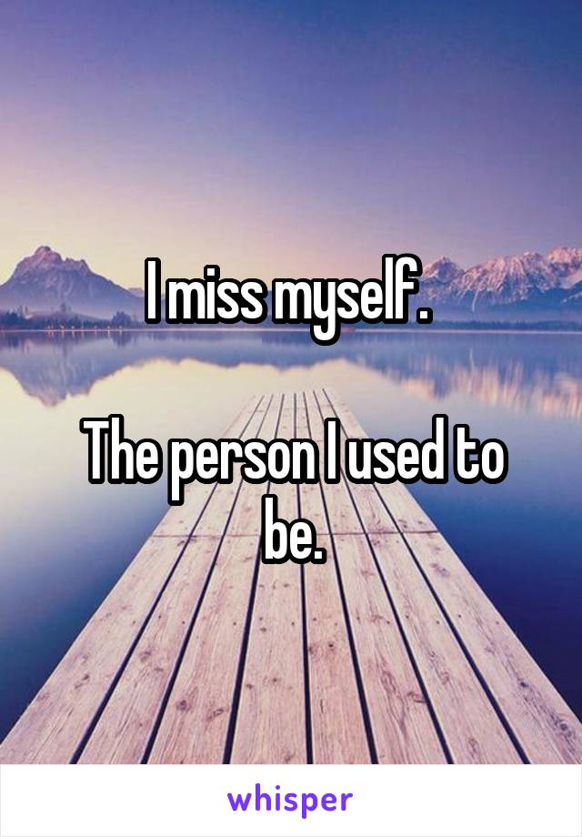 I miss myself.   The person I used to be.