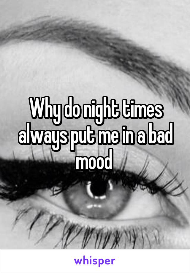 Why do night times always put me in a bad mood