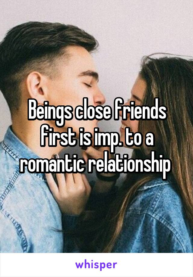Beings close friends first is imp. to a romantic relationship