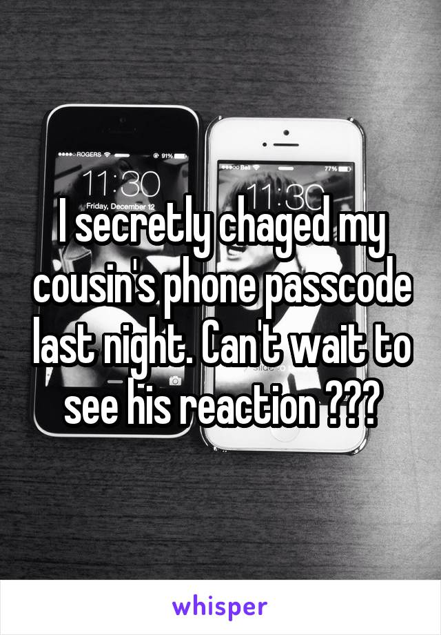 I secretly chaged my cousin's phone passcode last night. Can't wait to see his reaction 😉😆😂