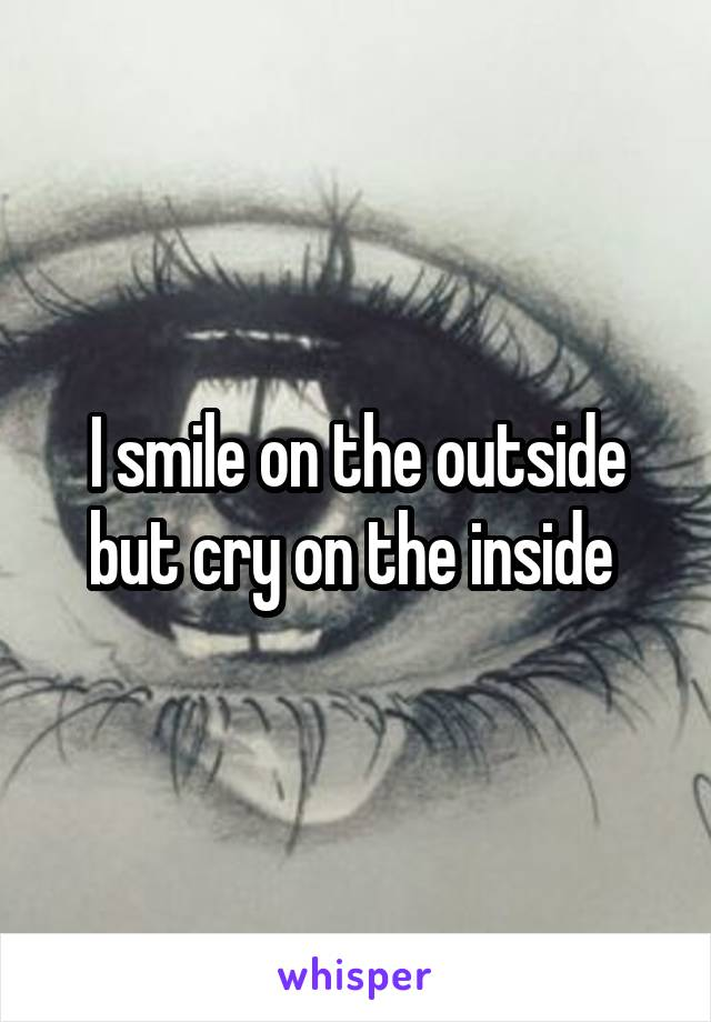 I smile on the outside but cry on the inside