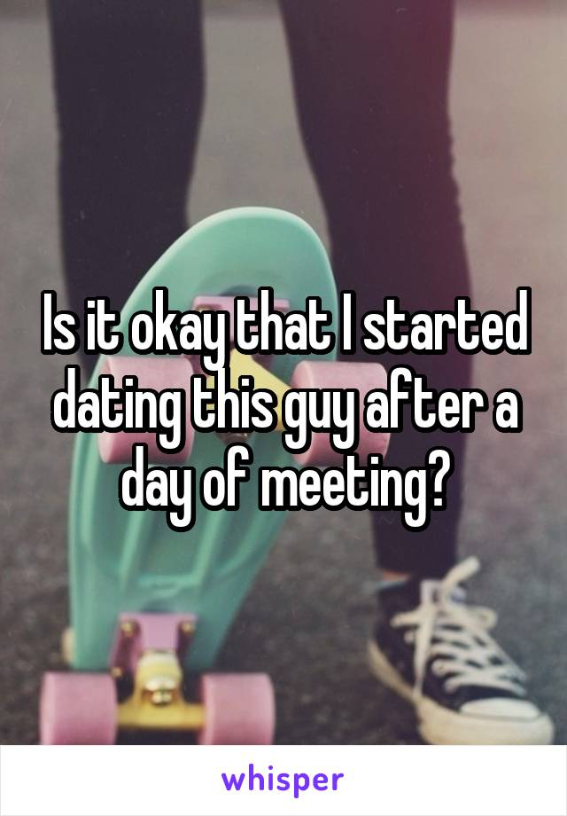 Is it okay that I started dating this guy after a day of meeting?