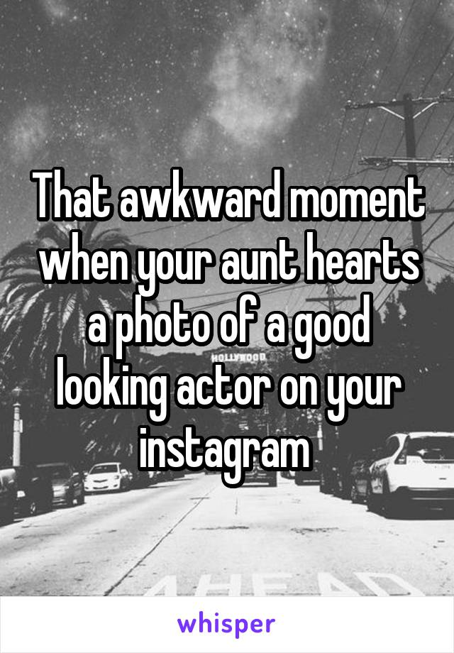 That awkward moment when your aunt hearts a photo of a good looking actor on your instagram