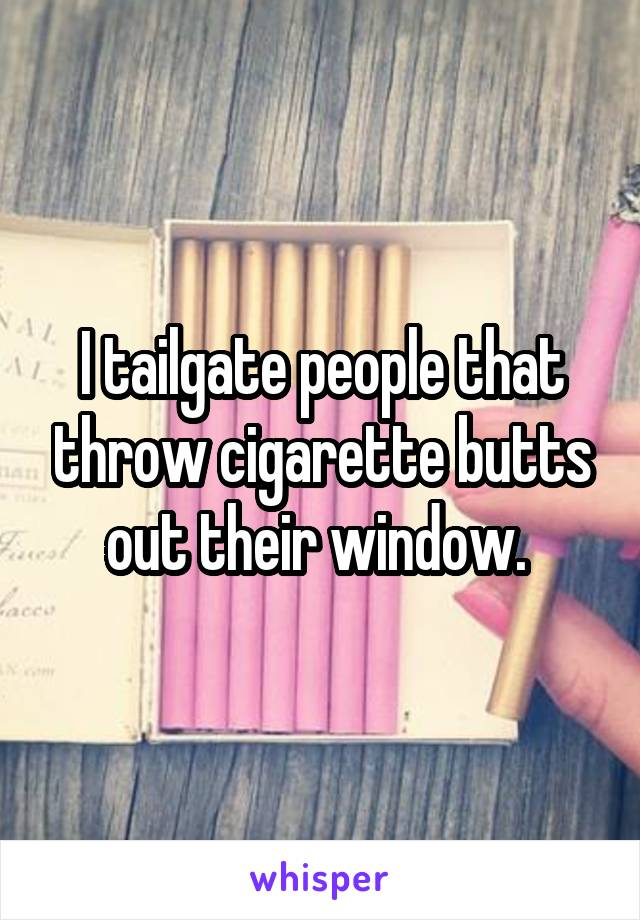 I tailgate people that throw cigarette butts out their window.