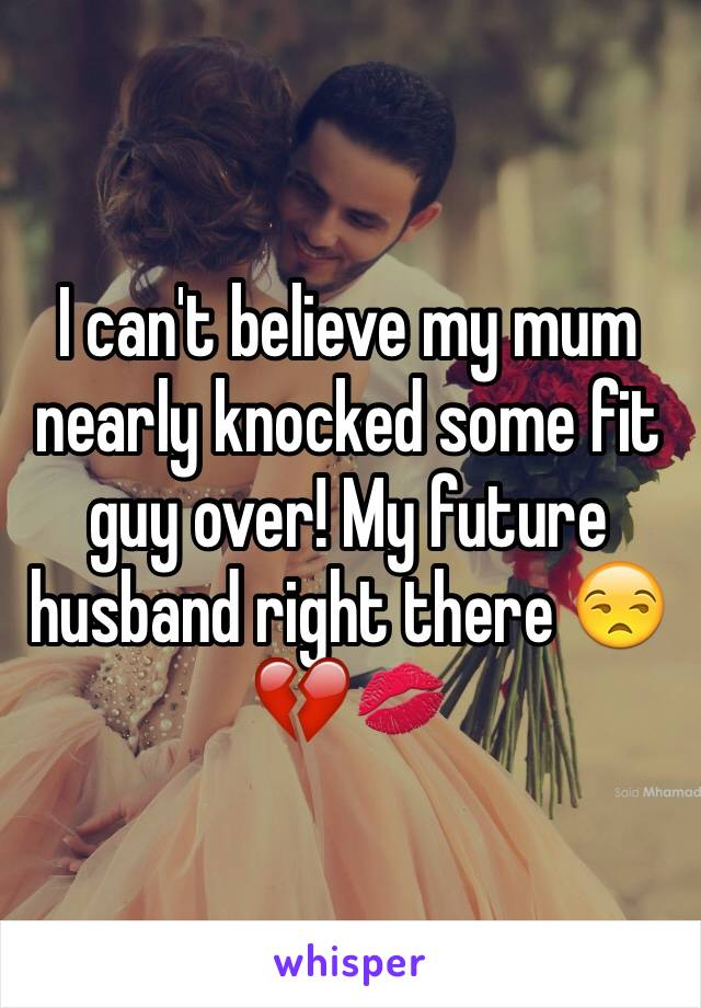 I can't believe my mum nearly knocked some fit guy over! My future husband right there 😒💔💋