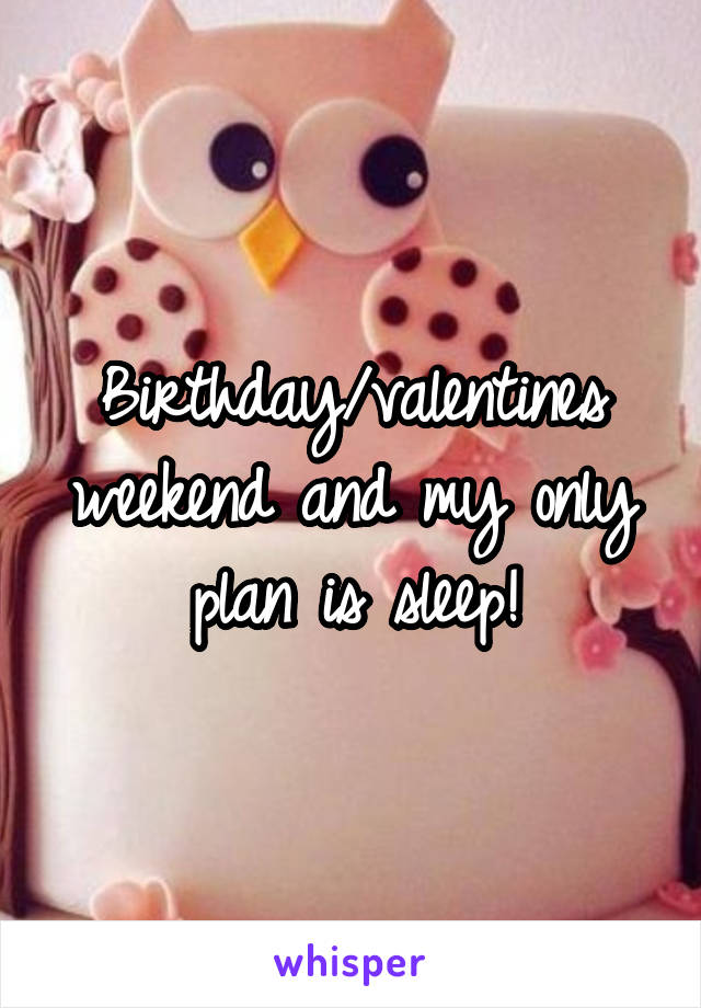 Birthday/valentines weekend and my only plan is sleep!
