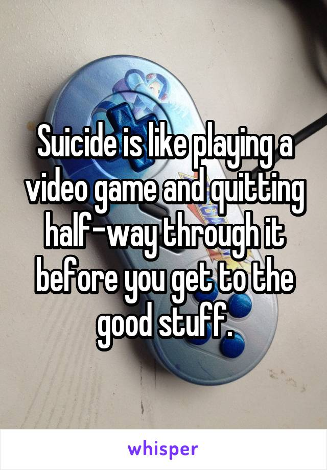 Suicide is like playing a video game and quitting half-way through it before you get to the good stuff.