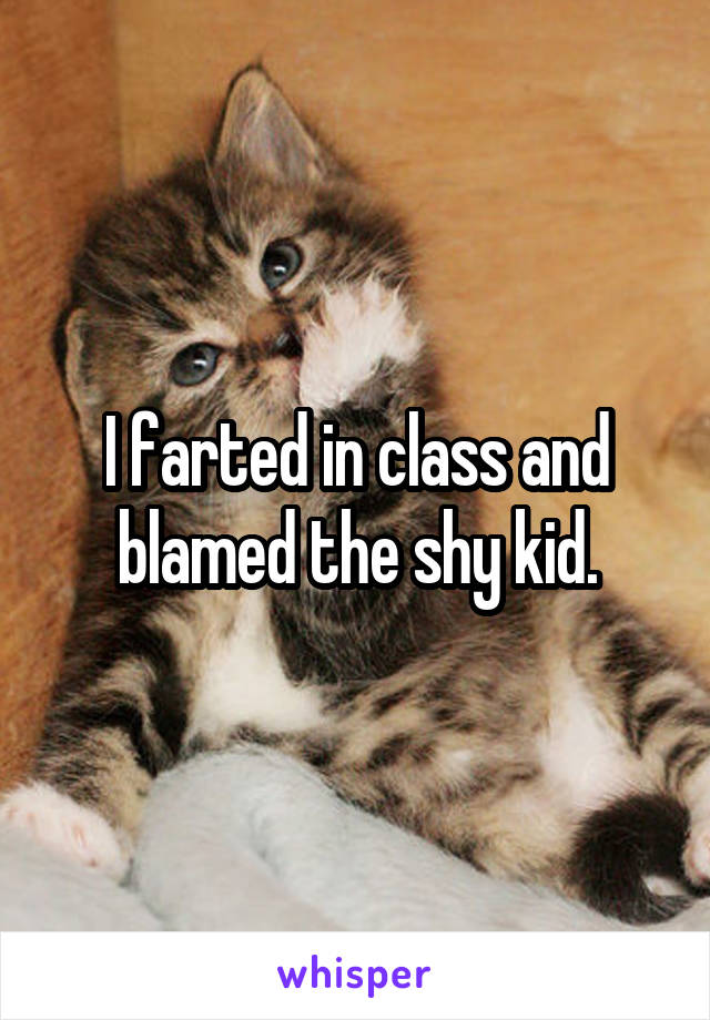 I farted in class and blamed the shy kid.