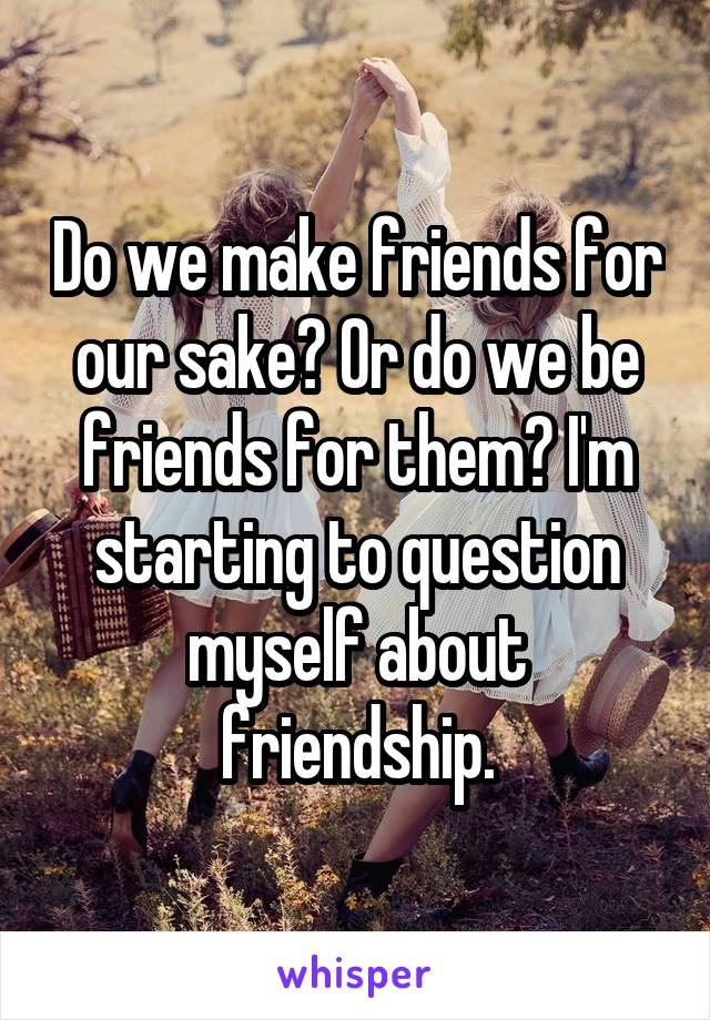 Do we make friends for our sake? Or do we be friends for them? I'm starting to question myself about friendship.