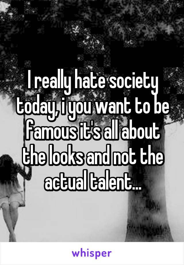 I really hate society today, i you want to be famous it's all about the looks and not the actual talent...