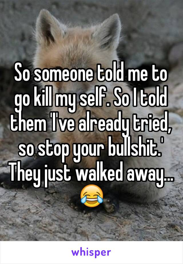 So someone told me to go kill my self. So I told them 'I've already tried, so stop your bullshit.' They just walked away... 😂