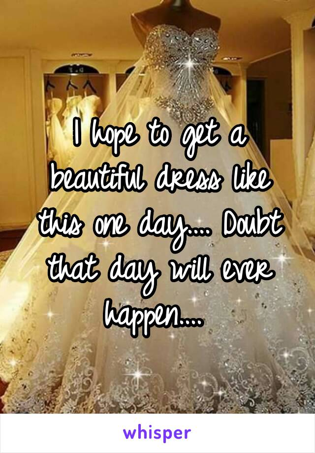 I hope to get a beautiful dress like this one day.... Doubt that day will ever happen....