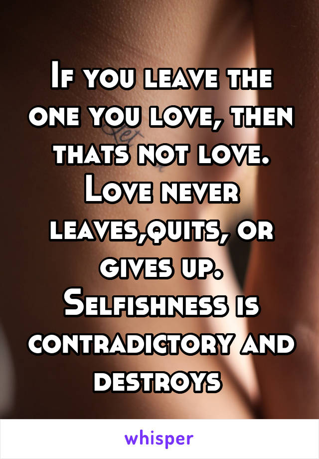If you leave the one you love, then thats not love. Love never leaves,quits, or gives up. Selfishness is contradictory and destroys