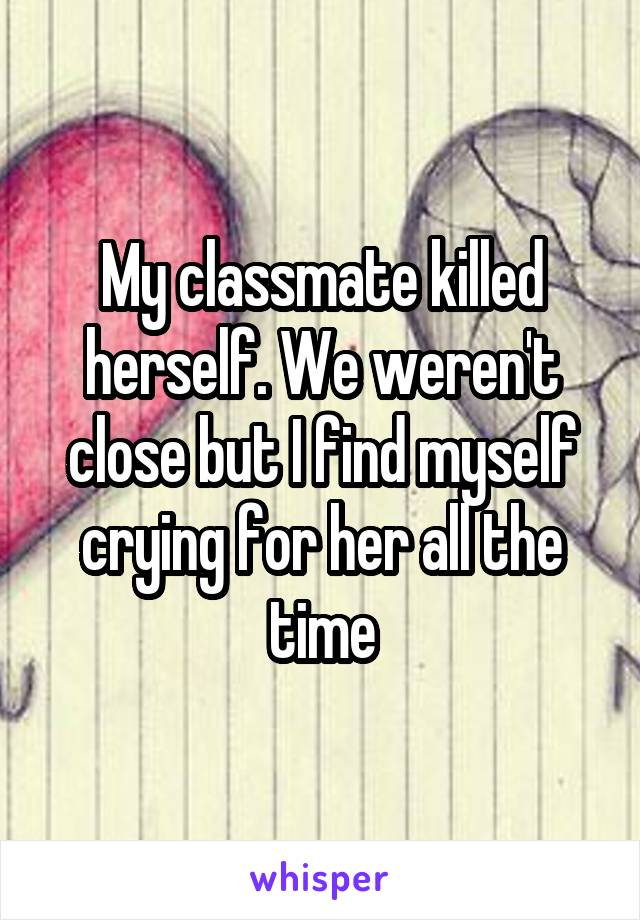 My classmate killed herself. We weren't close but I find myself crying for her all the time