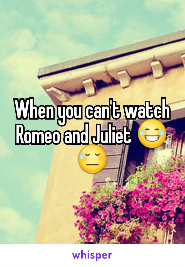 When you can't watch Romeo and Juliet 😂😓