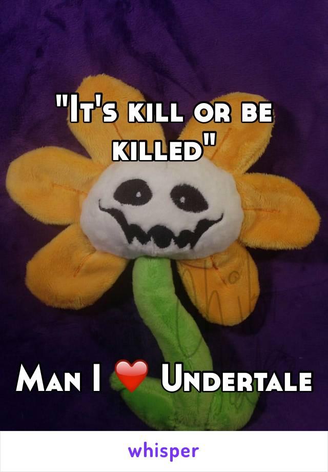 """""""It's kill or be killed""""      Man I ❤️ Undertale"""