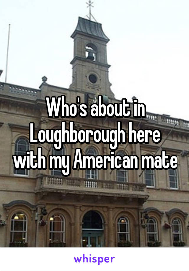 Who's about in Loughborough here with my American mate