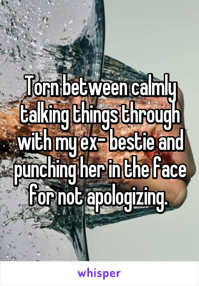 Torn between calmly talking things through with my ex- bestie and punching her in the face for not apologizing.