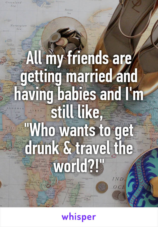 """All my friends are getting married and having babies and I'm still like,  """"Who wants to get drunk & travel the world?!"""""""