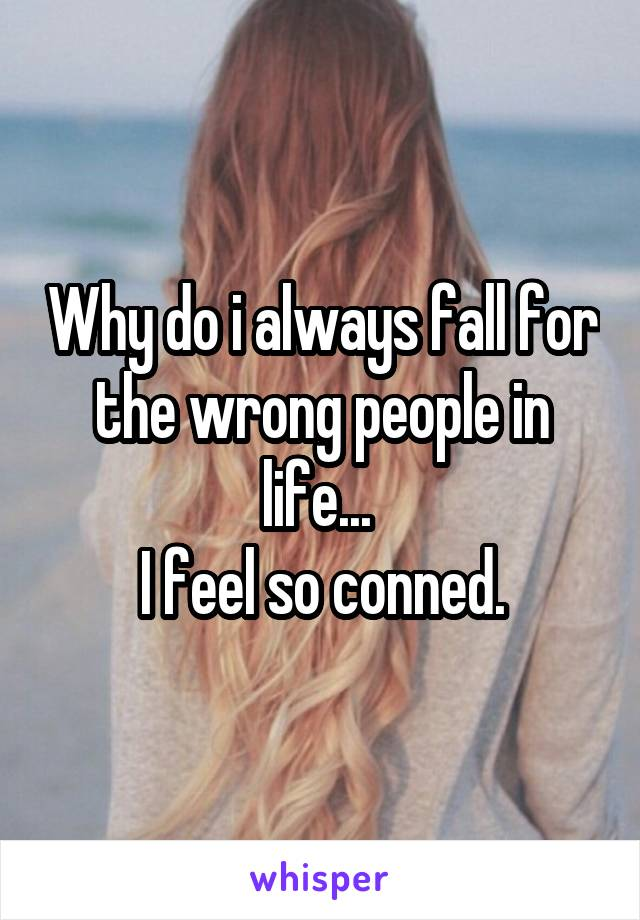 Why do i always fall for the wrong people in life...  I feel so conned.
