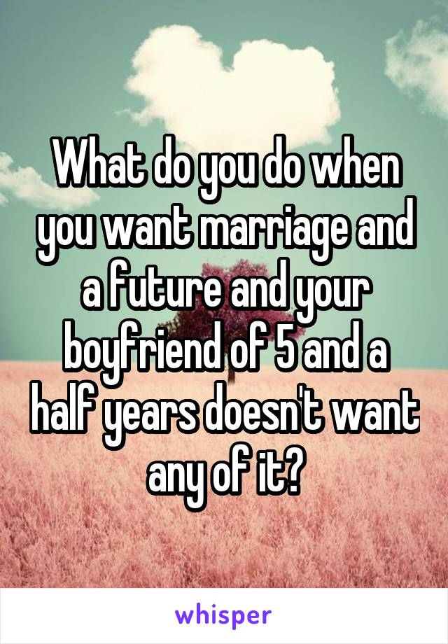 What do you do when you want marriage and a future and your boyfriend of 5 and a half years doesn't want any of it?