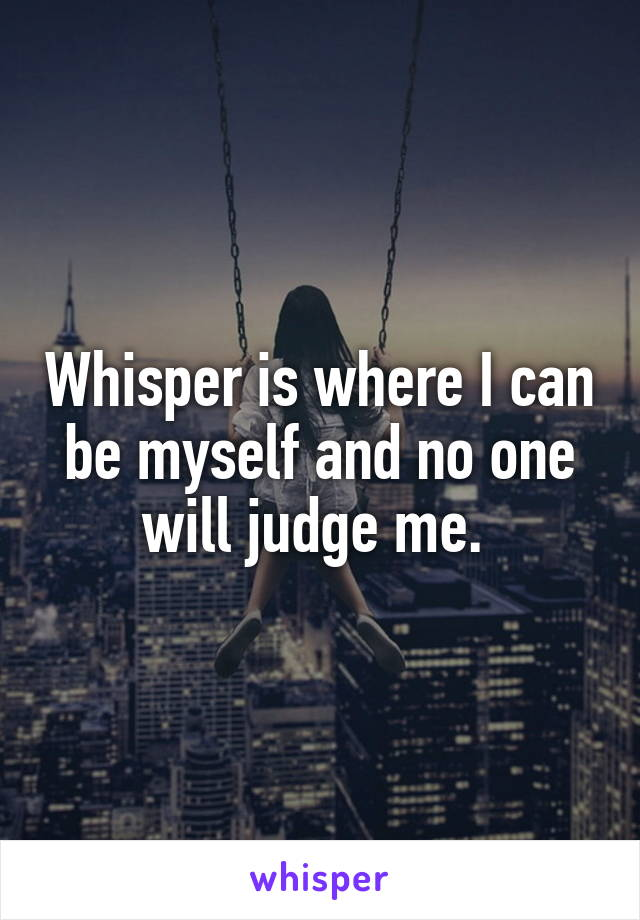 Whisper is where I can be myself and no one will judge me.